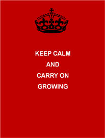 Keep calm and carry on growing
